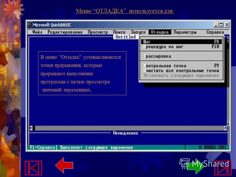 Меню ОТЛАДКА используется для: В меню Отладка устанавливаются точки прерывания, которые прерывают выполнение программы с целью просмотра значений переменных.