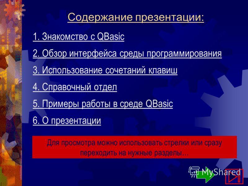 Содержание презентации: 1. Знакомство с QBasic 2. Обзор интерфейса среды программирования 3. Использование сочетаний клавиш Для просмотра можно использовать стрелки или сразу переходить на нужные разделы… 4. Справочный отдел 5. Примеры работы в среде