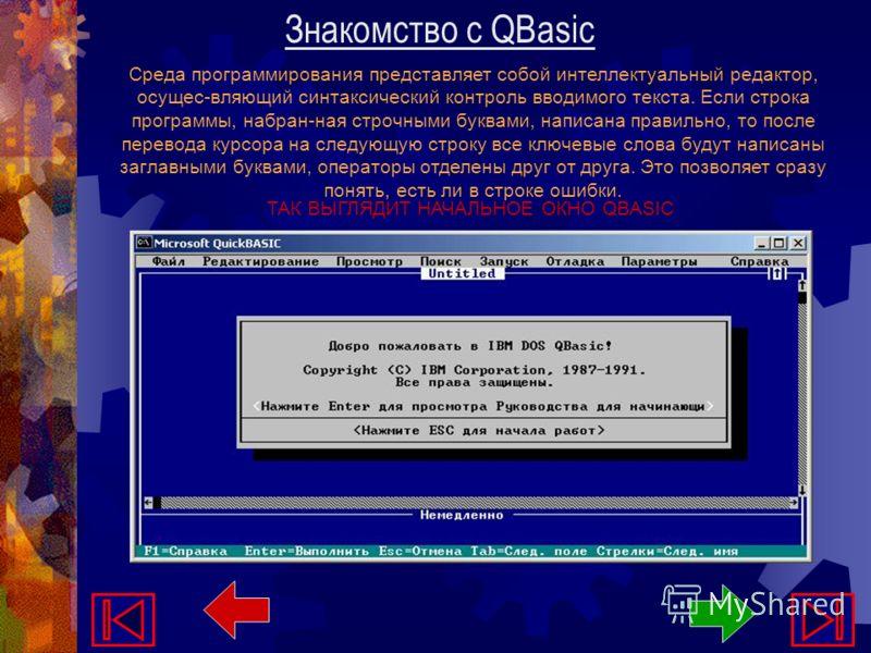Знакомство с QBasic Среда программирования представляет собой интеллектуальный редактор, осущес-вляющий синтаксический контроль вводимого текста. Если строка программы, набран-ная строчными буквами, написана правильно, то после перевода курсора на сл