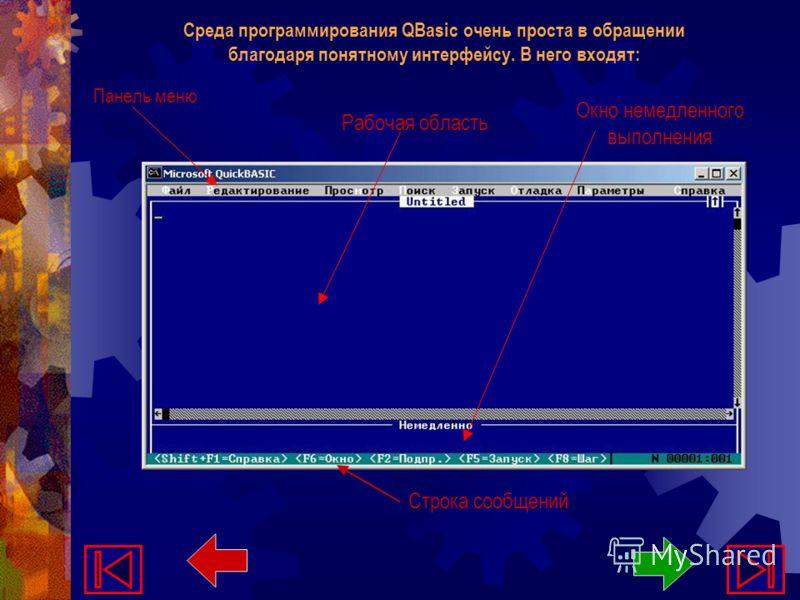 Среда программирования QBasic очень проста в обращении благодаря понятному интерфейсу. В него входят: Панель меню Рабочая область Окно немедленного выполнения Строка сообщений