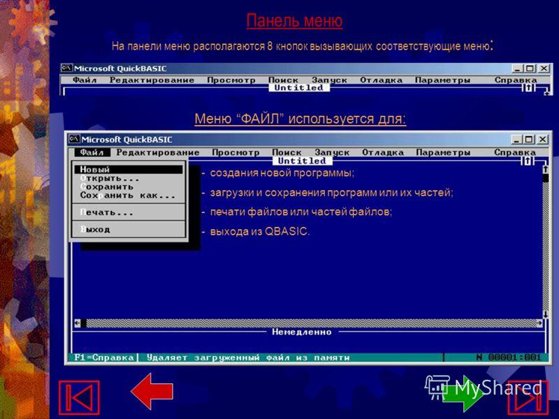 Панель меню На панели меню располагаются 8 кнопок вызывающих соответствующие меню : Меню ФАЙЛ используется для: - создания новой программы; - загрузки и сохранения программ или их частей; - печати файлов или частей файлов; - выхода из QBASIC.