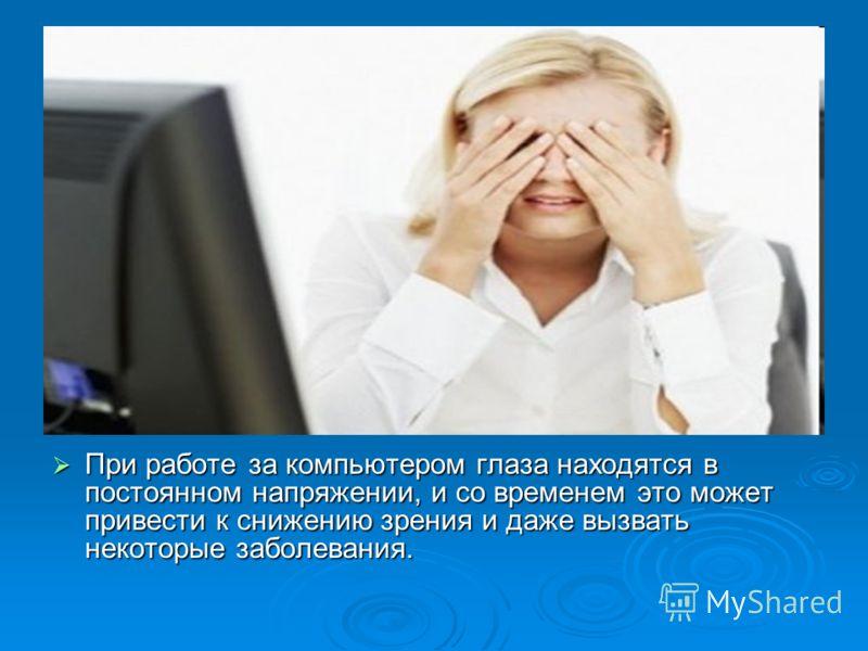 При работе за компьютером глаза находятся в постоянном напряжении, и со временем это может привести к снижению зрения и даже вызвать некоторые заболевания. При работе за компьютером глаза находятся в постоянном напряжении, и со временем это может при