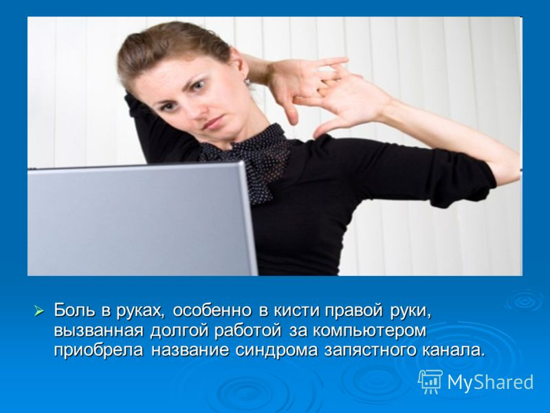 Боль в руках, особенно в кисти правой руки, вызванная долгой работой за компьютером приобрела название синдрома запястного канала. Боль в руках, особенно в кисти правой руки, вызванная долгой работой за компьютером приобрела название синдрома запястн