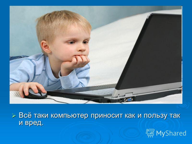 Всё таки компьютер приносит как и пользу так и вред. Всё таки компьютер приносит как и пользу так и вред.