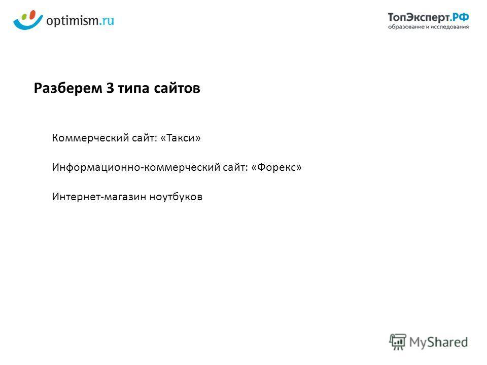 Коммерческий сайт: «Такси» Информационно-коммерческий сайт: «Форекс» Интернет-магазин ноутбуков Разберем 3 типа сайтов