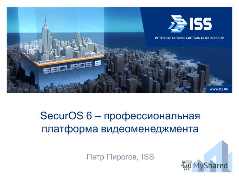 SecurOS 6 – профессиональная платформа видеоменеджмента Петр Пирогов, ISS