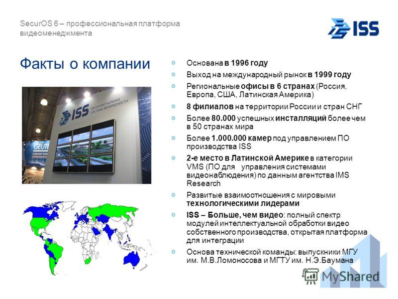 SecurOS 6 – профессиональная платформа видеоменеджмента Факты о компании Основана в 1996 году Выход на международный рынок в 1999 году Региональные офисы в 6 странах (Россия, Европа, США, Латинская Америка) 8 филиалов на территории России и стран СНГ