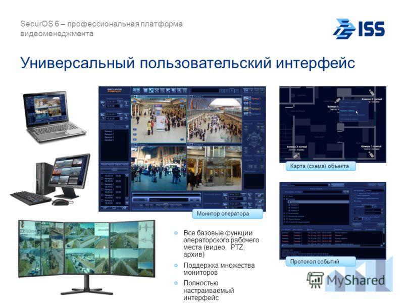 Универсальный пользовательский интерфейс SecurOS 6 – профессиональная платформа видеоменеджмента Карта (схема) объекта Монитор оператора Протокол событий Все базовые функции операторского рабочего места (видео, PTZ, архив) Поддержка множества монитор