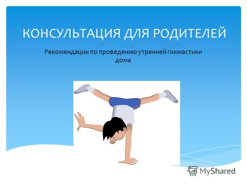 КОНСУЛЬТАЦИЯ ДЛЯ РОДИТЕЛЕЙ Рекомендации по проведению утренней гимнастики дома