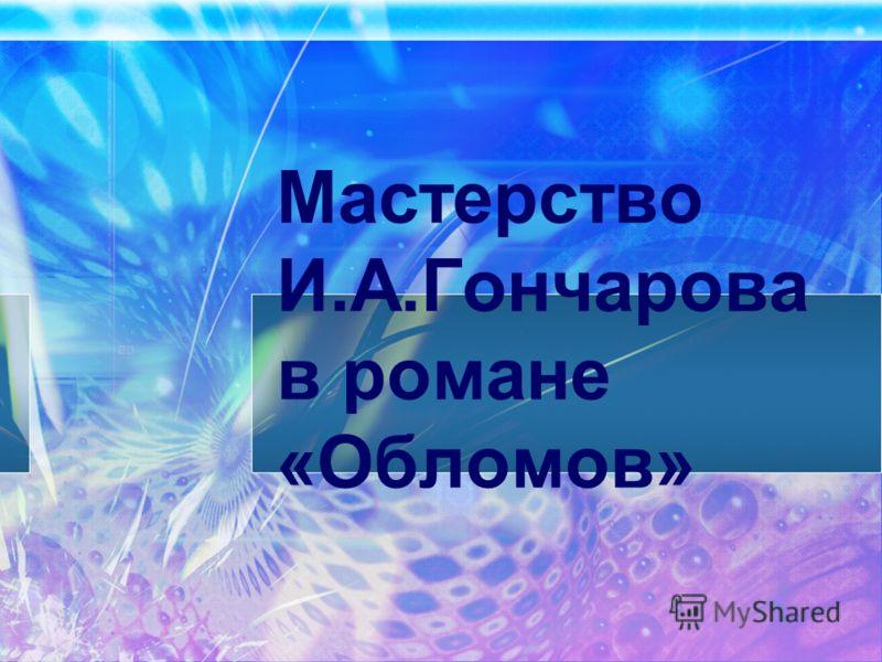 Мастерство И.А.Гончарова в романе «Обломов»