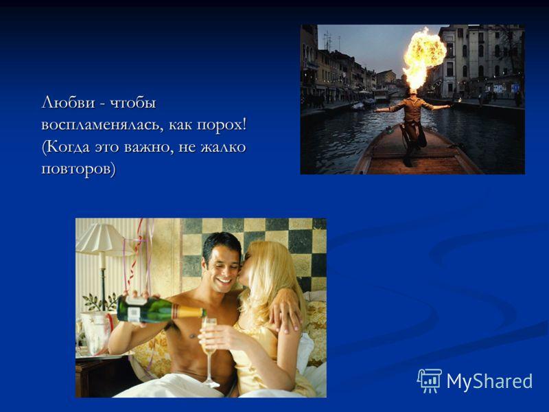 Любви - чтобы воспламенялась, как поpох! (Когда это важно, не жалко повтоpов)