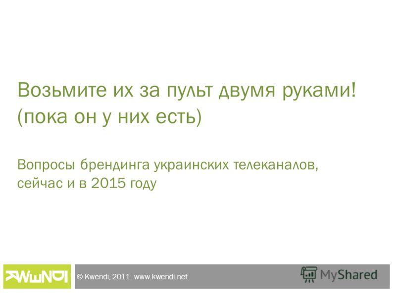 © Kwendi, 2011. www.kwendi.net Возьмите их за пульт двумя руками! (пока он у них есть) Вопросы брендинга украинских телеканалов, сейчас и в 2015 году