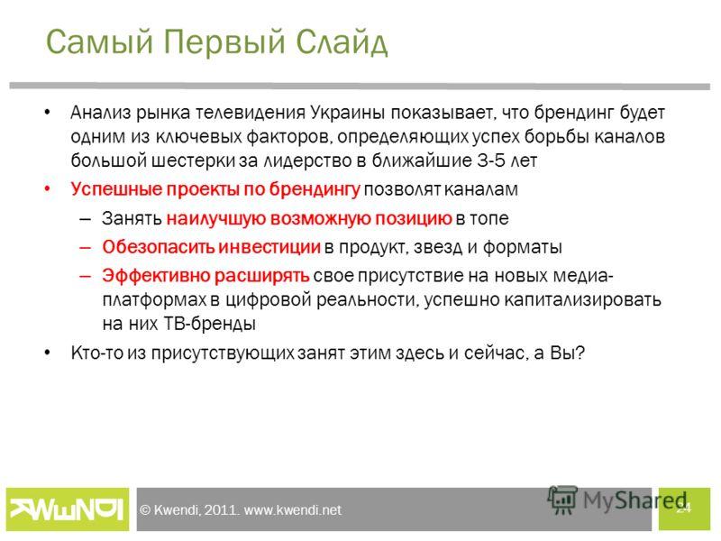 © Kwendi, 2011. www.kwendi.net Самый Первый Слайд Анализ рынка телевидения Украины показывает, что брендинг будет одним из ключевых факторов, определяющих успех борьбы каналов большой шестерки за лидерство в ближайшие 3-5 лет Успешные проекты по брен