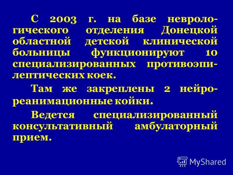 С 2003 г. на базе невроло- гического отделения Донецкой областной детской клинической больницы функционируют 10 специализированных противоэпи- лептических коек. Там же закреплены 2 нейро- реанимационные койки. Ведется специализированный консультативн