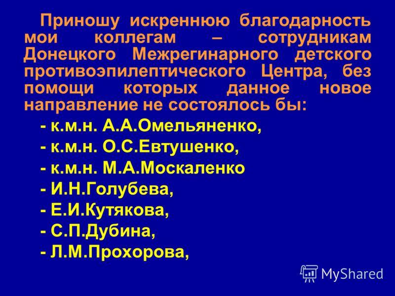 Приношу искреннюю благодарность мои коллегам – сотрудникам Донецкого Межрегинарного детского противоэпилептического Центра, без помощи которых данное новое направление не состоялось бы: - к.м.н. А.А.Омельяненко, - к.м.н. О.С.Евтушенко, - к.м.н. М.А.М