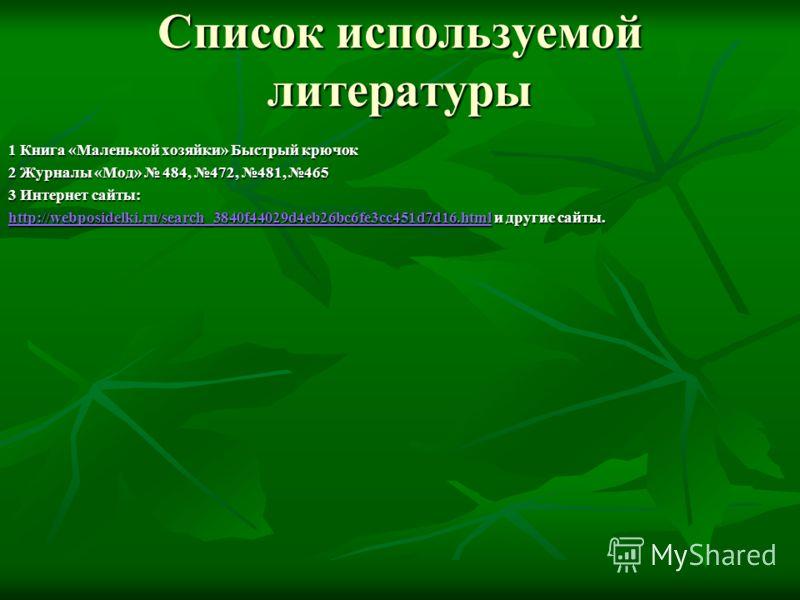 Список используемой литературы 1 Книга «Маленькой хозяйки» Быстрый крючок 2 Журналы «Мод» 484, 472, 481, 465 3 Интернет сайты: http://webposidelki.ru/search_3840f44029d4eb26bc6fe3cc451d7d16.htmlhttp://webposidelki.ru/search_3840f44029d4eb26bc6fe3cc45