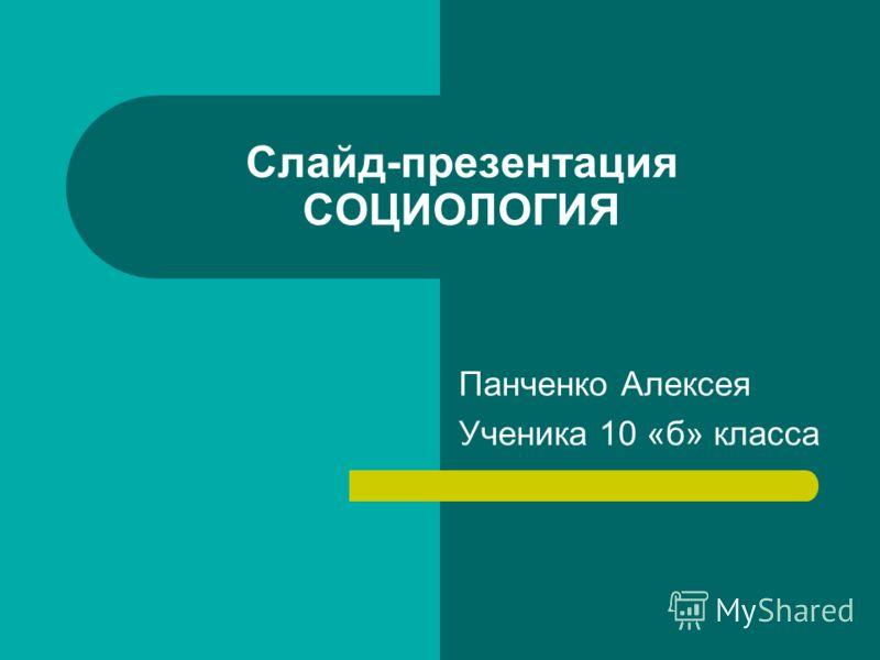 Слайд-презентация СОЦИОЛОГИЯ Панченко Алексея Ученика 10 «б» класса