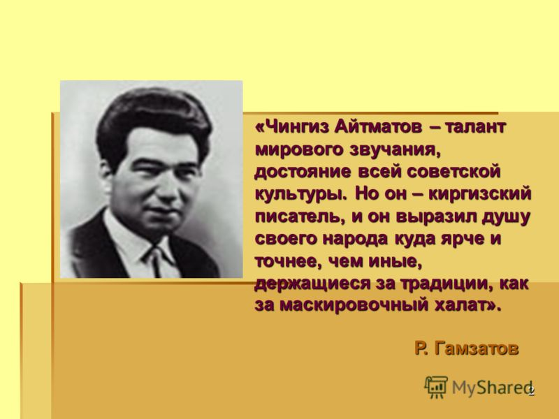 2 «Чингиз Айтматов – талант мирового звучания, достояние всей советской культуры. Но он – киргизский писатель, и он выразил душу своего народа куда ярче и точнее, чем иные, держащиеся за традиции, как за маскировочный халат». Р. Гамзатов