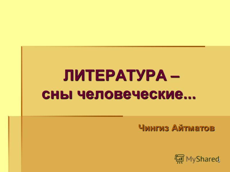 3 ЛИТЕРАТУРА – сны человеческие... ЛИТЕРАТУРА – сны человеческие... Чингиз Айтматов