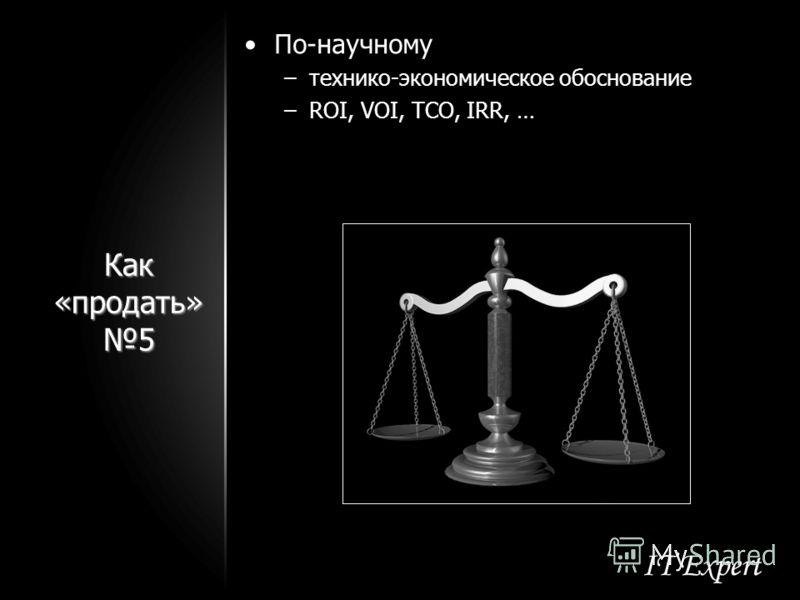 Как «продать» 5 По-научному –технико-экономическое обоснование –ROI, VOI, TCO, IRR, …