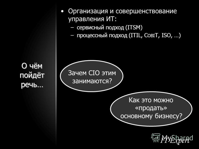 О чём пойдёт речь… Организация и совершенствование управления ИТ: –сервисный подход (ITSM) –процессный подход (ITIL, C OBI T, ISO, …) Зачем CIO этим занимаются? Как это можно «продать» основному бизнесу?
