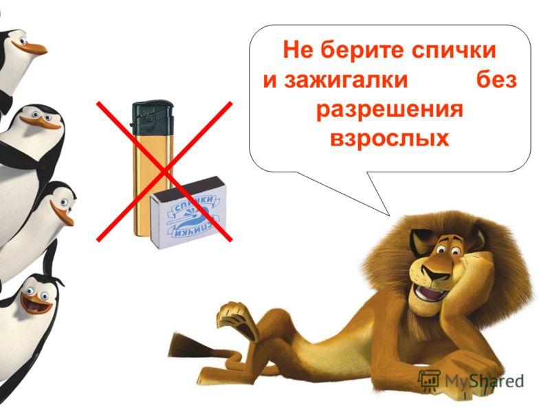 Не берите спички и зажигалки без разрешения взрослых