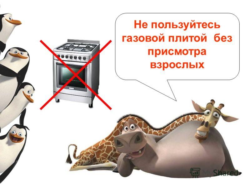 Не пользуйтесь газовой плитой без присмотра взрослых