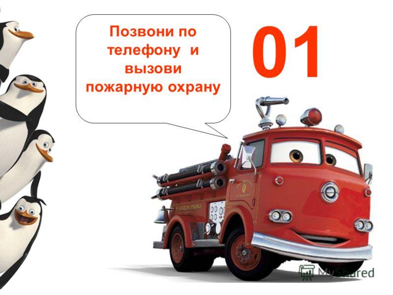 Позвони по телефону и вызови пожарную охрану 01