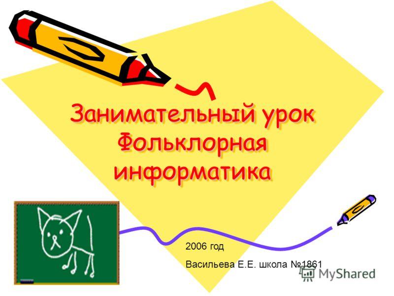 Занимательный урок Фольклорная информатика 2006 год Васильева Е.Е. школа 1861