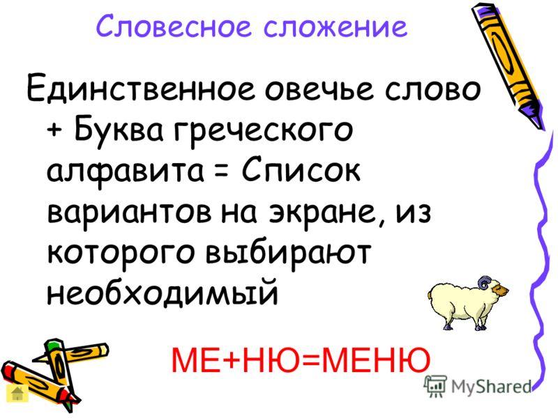 Словесное сложение Единственное овечье слово + Буква греческого алфавита = Список вариантов на экране, из которого выбирают необходимый МЕ+НЮ=МЕНЮ
