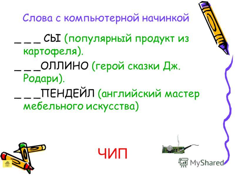 Слова с компьютерной начинкой _ _ _ СЫ (популярный продукт из картофеля). _ _ _ОЛЛИНО (герой сказки Дж. Родари). _ _ _ПЕНДЕЙЛ (английский мастер мебельного искусства) ЧИП