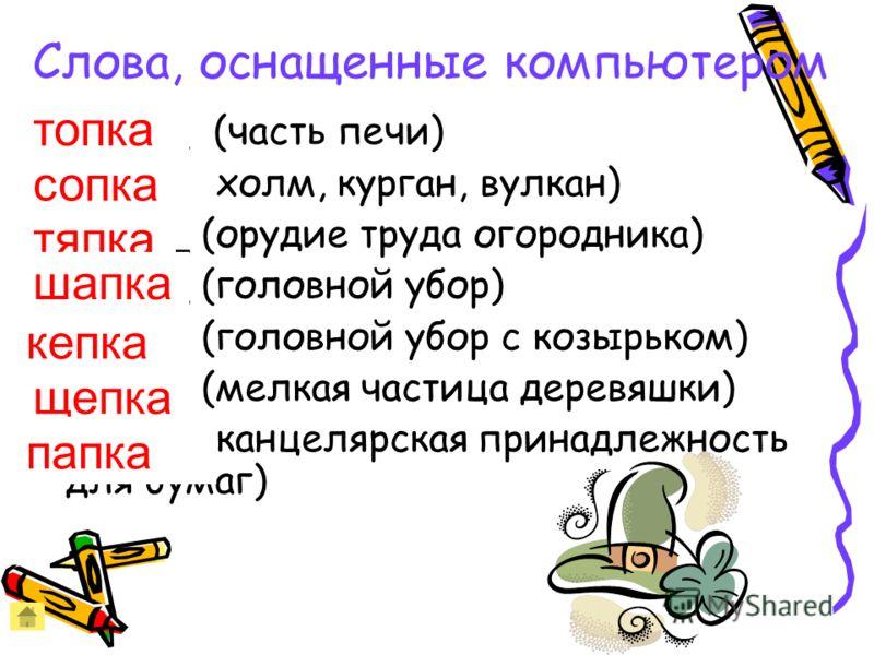 Слова, оснащенные компьютером _ _ ПК_ (часть печи) _ _ ПК_ (холм, курган, вулкан) _ _ ПК_ (орудие труда огородника) _ _ ПК_ (головной убор) _ _ ПК_ (головной убор с козырьком) _ _ ПК_ (мелкая частица деревяшки) _ _ ПК_ (канцелярская принадлежность дл