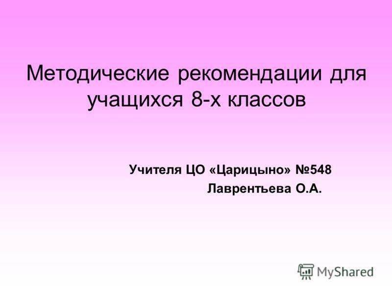Методические рекомендации для учащихся 8-х классов Учителя ЦО «Царицыно» 548 Лаврентьева О.А.
