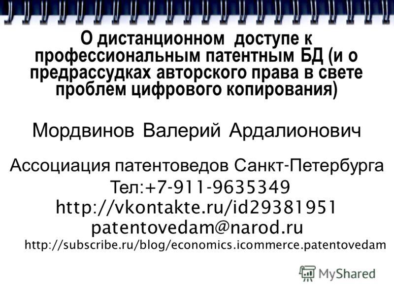 О дистанционном доступе к профессиональным патентным БД (и о предрассудках авторского права в свете проблем цифрового копирования) Мордвинов Валерий Ардалионович Ассоциация патентоведов Санкт - Петербурга Тел :+7-911-9635349 http://vkontakte.ru/id293