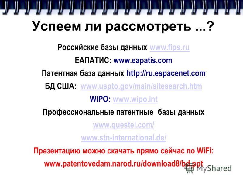 Успеем ли рассмотреть...? Российские базы данных www.fips.ruwww.fips.ru ЕАПАТИС: www.eapatis.com Патентная база данных http://ru.espacenet.com БД США: www.uspto.gov/main/sitesearch.htmwww.uspto.gov/main/sitesearch.htm WIPO: www.wipo.intwww.wipo.int П