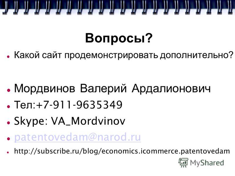 Вопросы? Какой сайт продемонстрировать дополнительно? Мордвинов Валерий Ардалионович Тел :+7-911-9635349 Skype: VA_Mordvinov patentovedam@narod.ru http://subscribe.ru/blog/economics.icommerce.patentovedam