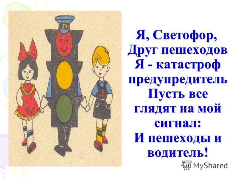 Я, Светофор,  Друг пешеходов Я - катастроф предупредитель Пусть все глядят на мой сигнал: И пешеходы и водитель!