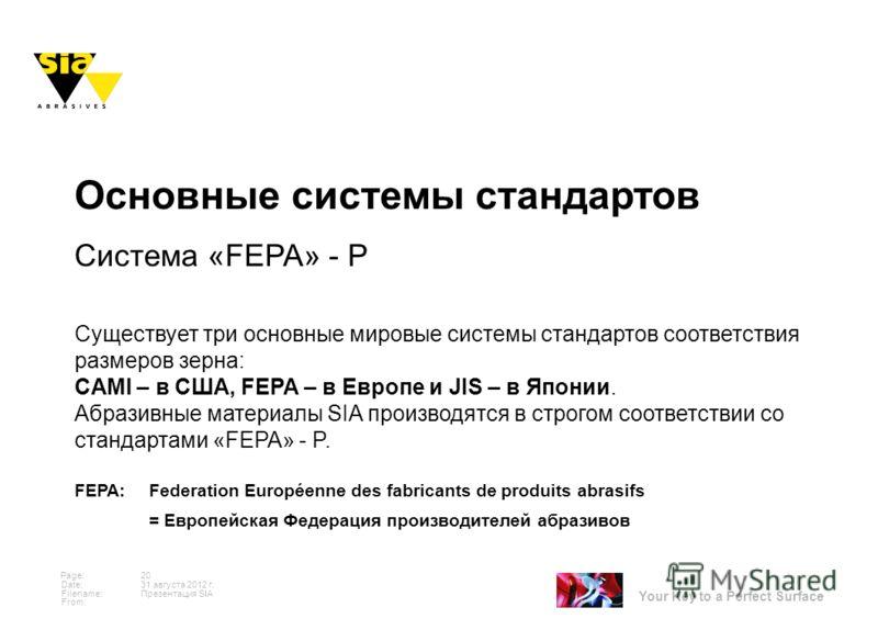 Your Key to a Perfect Surface Page: Date: Filename: From: 31 августа 2012 г. 20 Презентация SIA Основные системы стандартов Система «FEPA» - Р Существует три основные мировые системы стандартов соответствия размеров зерна: CAMI – в США, FEPA – в Евро
