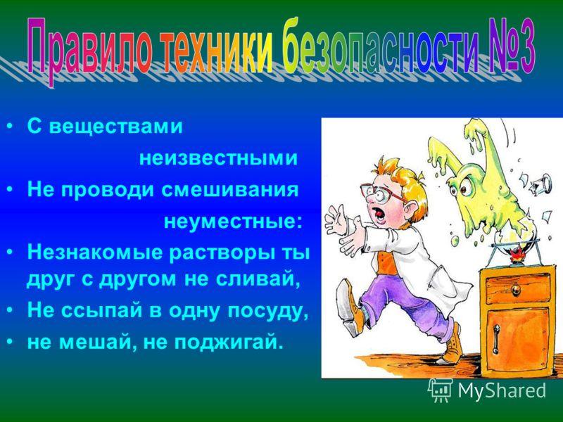 С веществами неизвестными Не проводи смешивания неуместные: Незнакомые растворы ты друг с другом не сливай, Не ссыпай в одну посуду, не мешай, не поджигай.