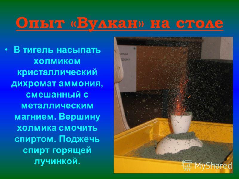 Опыт «Вулкан» на столе В тигель насыпать холмиком кристаллический дихромат аммония, смешанный с металлическим магнием. Вершину холмика смочить спиртом. Поджечь спирт горящей лучинкой.
