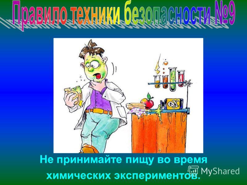 Не принимайте пищу во время химических экспериментов.