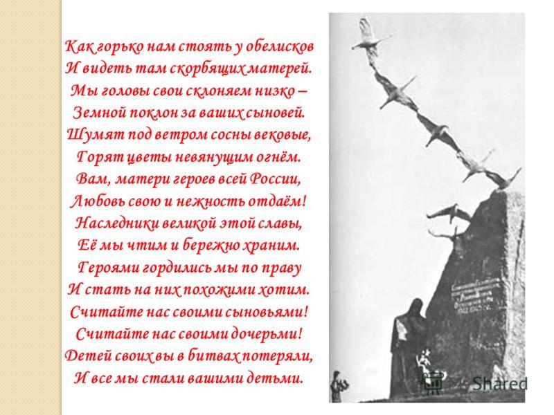 Как горько нам стоять у обелисков И видеть там скорбящих матерей. Мы головы свои склоняем низко – Земной поклон за ваших сыновей. Шумят под ветром сосны вековые, Горят цветы невянущим огнём. Вам, матери героев всей России, Любовь свою и нежность отда