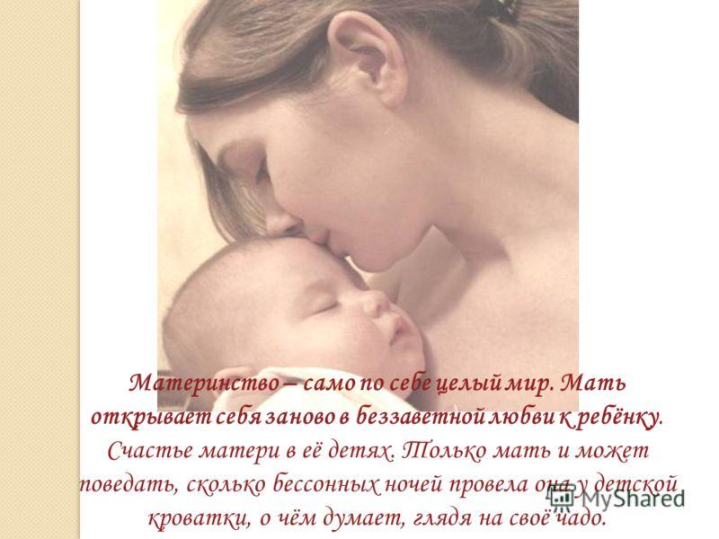 Материнство – само по себе целый мир. Мать открывает себя заново в беззаветной любви к ребёнку. Счастье матери в её детях. Только мать и может поведать, сколько бессонных ночей провела она у детской кроватки, о чём думает, глядя на своё чадо.