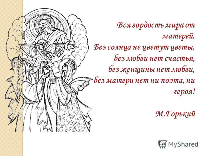 Вся гордость мира от матерей. Без солнца не цветут цветы, без любви нет счастья, без женщины нет любви, без матери нет ни поэта, ни героя! М.Горький