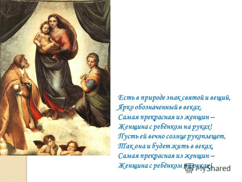 Есть в природе знак святой и вещий, Ярко обозначенный в веках. Самая прекрасная из женщин – Женщина с ребёнком на руках! Пусть ей вечно солнце рукоплещет, Так она и будет жить в веках, Самая прекрасная из женщин – Женщина с ребёнком на руках!