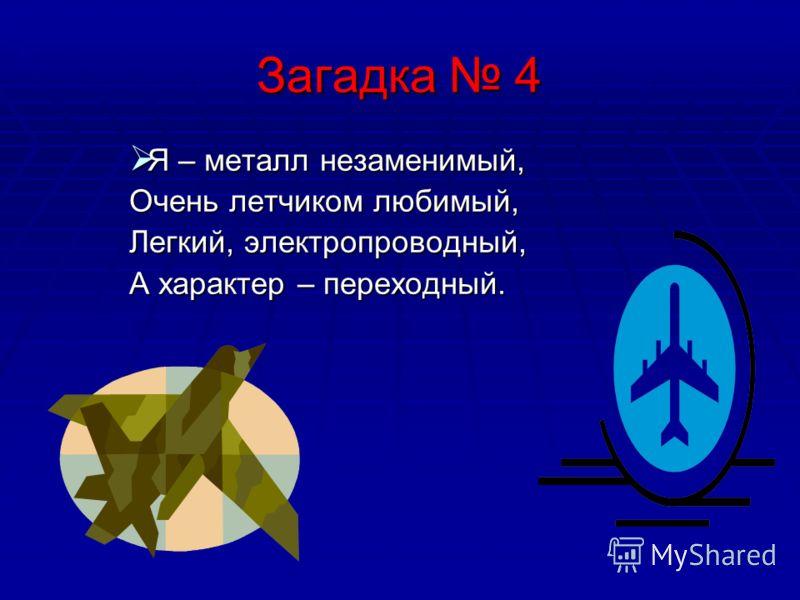 Загадка 4 Я – металл незаменимый, Очень летчиком любимый, Легкий, электропроводный, А характер – переходный.