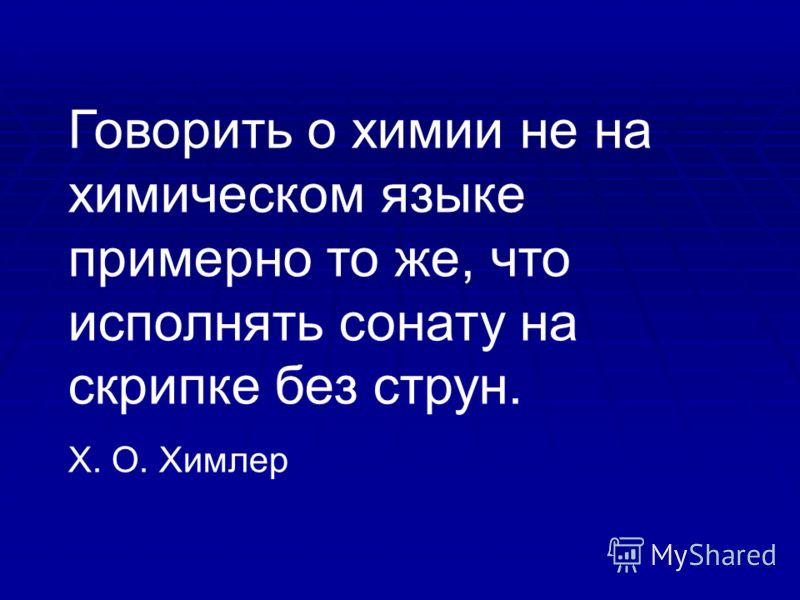 Говорить о химии не на химическом языке примерно то же, что исполнять сонату на скрипке без струн. Х. О. Химлер