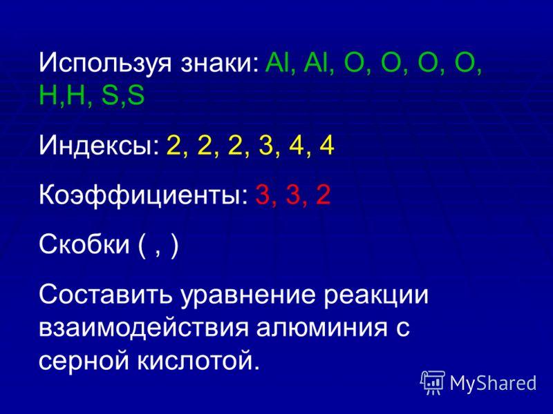Используя знаки: Al, Al, O, O, O, O, H,H, S,S Индексы: 2, 2, 2, 3, 4, 4 Коэффициенты: 3, 3, 2 Скобки (, ) Составить уравнение реакции взаимодействия алюминия с серной кислотой.
