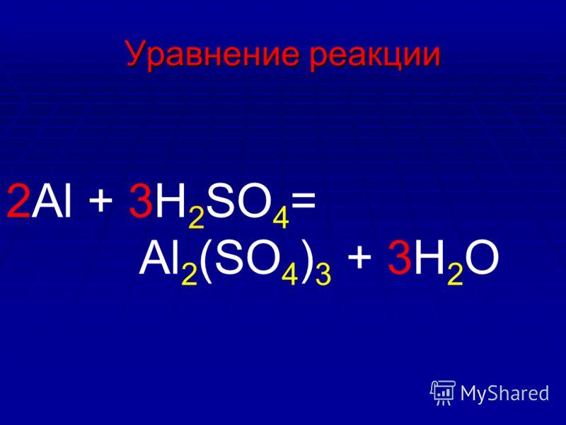 Уравнение реакции 2Al + 3H 2 SO 4 = Al 2 (SO 4 ) 3 + 3H 2 O