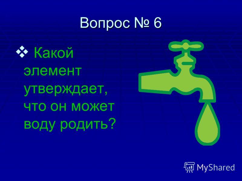 Вопрос 6 К акой элемент утверждает, что он может воду родить?